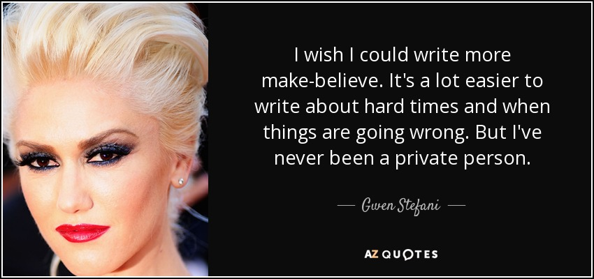 I wish I could write more make-believe. It's a lot easier to write about hard times and when things are going wrong. But I've never been a private person. - Gwen Stefani