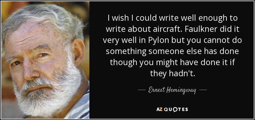 I wish I could write well enough to write about aircraft. Faulkner did it very well in Pylon but you cannot do something someone else has done though you might have done it if they hadn't. - Ernest Hemingway