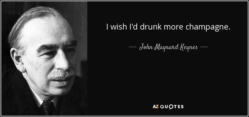 I wish I'd drunk more champagne. - John Maynard Keynes