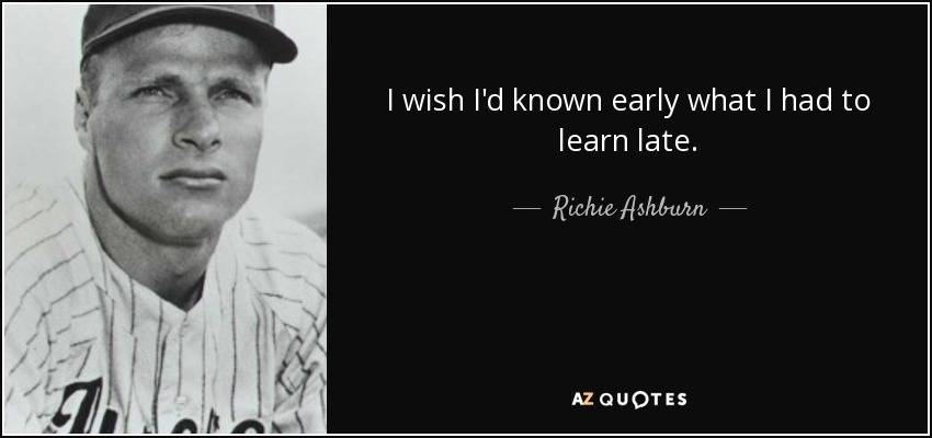 I wish I'd known early what I had to learn late. - Richie Ashburn