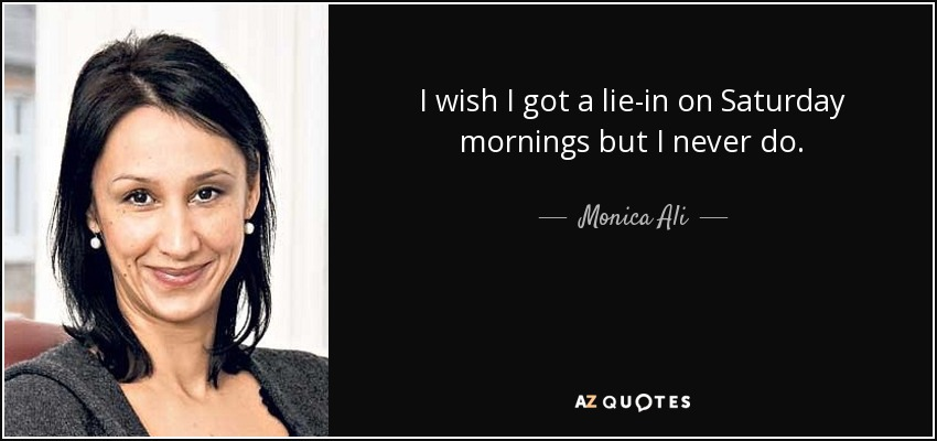 I wish I got a lie-in on Saturday mornings but I never do. - Monica Ali
