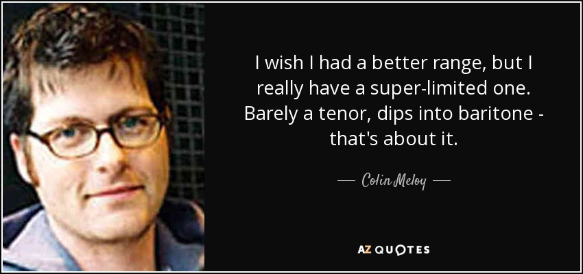 I wish I had a better range, but I really have a super-limited one. Barely a tenor, dips into baritone - that's about it. - Colin Meloy