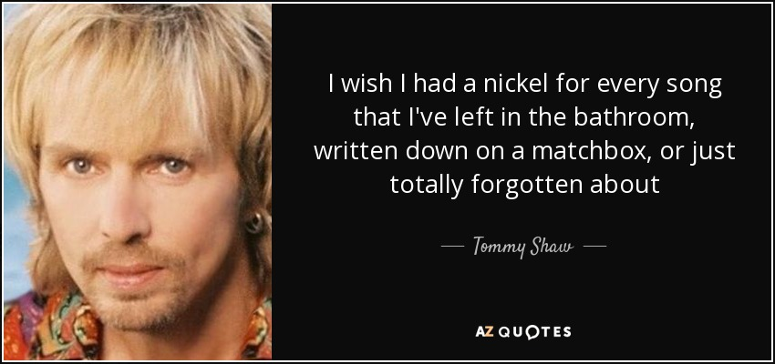 I wish I had a nickel for every song that I've left in the bathroom, written down on a matchbox, or just totally forgotten about - Tommy Shaw