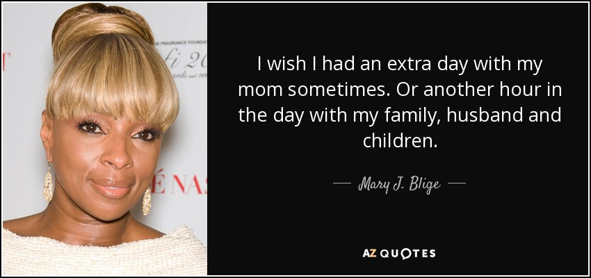 I wish I had an extra day with my mom sometimes. Or another hour in the day with my family, husband and children. - Mary J. Blige