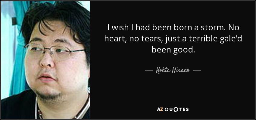 I wish I had been born a storm. No heart, no tears, just a terrible gale'd been good. - Kohta Hirano