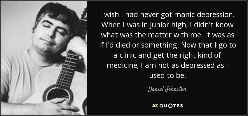 I wish I had never got manic depression. When I was in junior high, I didn't know what was the matter with me. It was as if I'd died or something. Now that I go to a clinic and get the right kind of medicine, I am not as depressed as I used to be. - Daniel Johnston