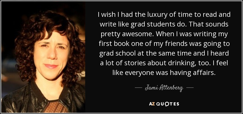 I wish I had the luxury of time to read and write like grad students do. That sounds pretty awesome. When I was writing my first book one of my friends was going to grad school at the same time and I heard a lot of stories about drinking, too. I feel like everyone was having affairs. - Jami Attenberg