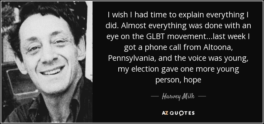 I wish I had time to explain everything I did. Almost everything was done with an eye on the GLBT movement...last week I got a phone call from Altoona, Pennsylvania, and the voice was young, my election gave one more young person, hope - Harvey Milk