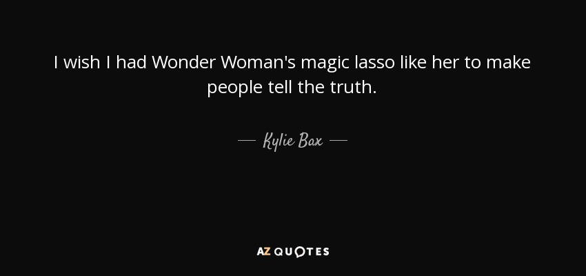 Kylie Bax Quote I Wish I Had Wonder Womans Magic Lasso Like Her