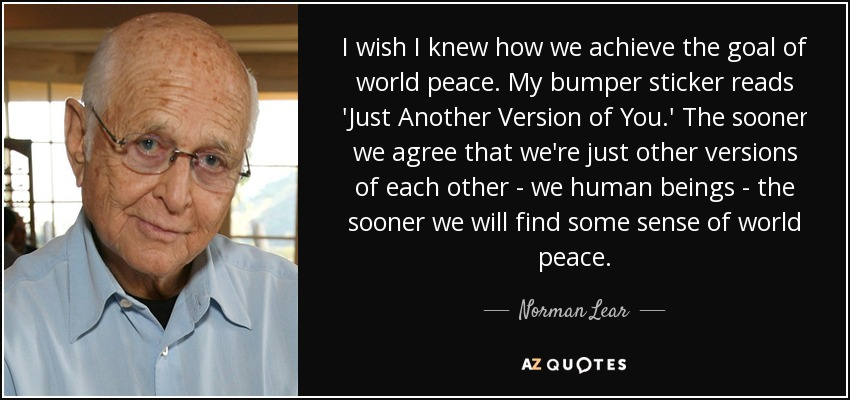 I wish I knew how we achieve the goal of world peace. My bumper sticker reads 'Just Another Version of You.' The sooner we agree that we're just other versions of each other - we human beings - the sooner we will find some sense of world peace. - Norman Lear