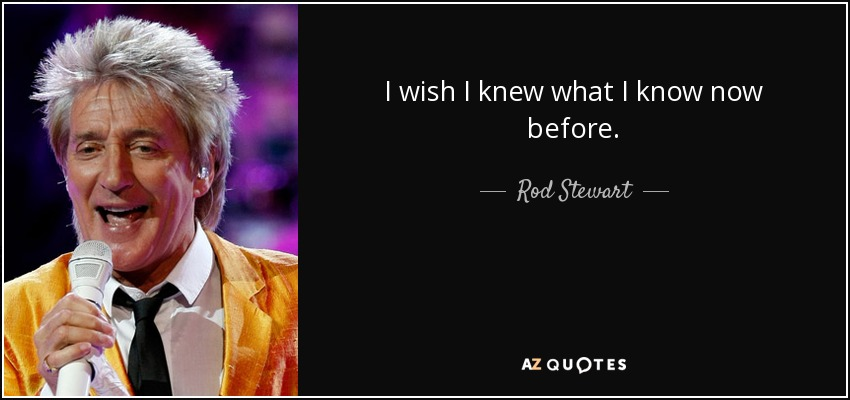 I wish I knew what I know now before. - Rod Stewart