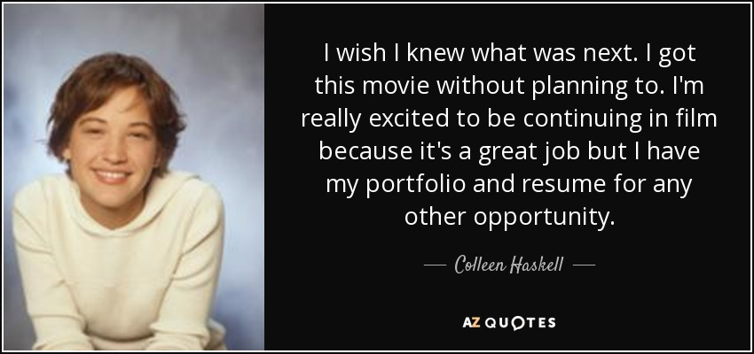 I wish I knew what was next. I got this movie without planning to. I'm really excited to be continuing in film because it's a great job but I have my portfolio and resume for any other opportunity. - Colleen Haskell