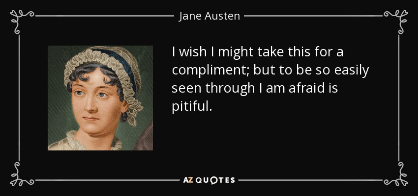 I wish I might take this for a compliment; but to be so easily seen through I am afraid is pitiful. - Jane Austen