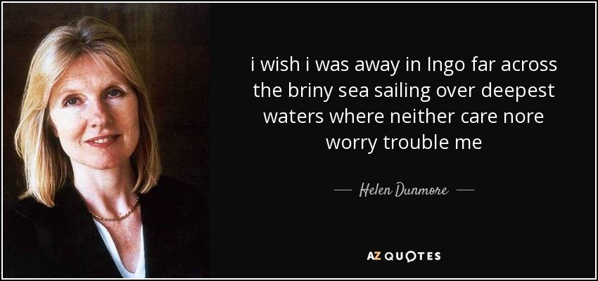 i wish i was away in Ingo far across the briny sea sailing over deepest waters where neither care nore worry trouble me - Helen Dunmore