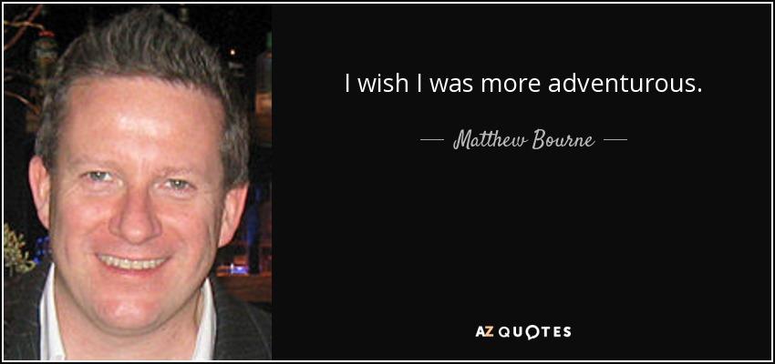I wish I was more adventurous. - Matthew Bourne