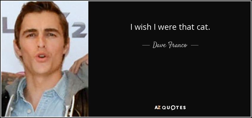 I wish I were that cat. - Dave Franco