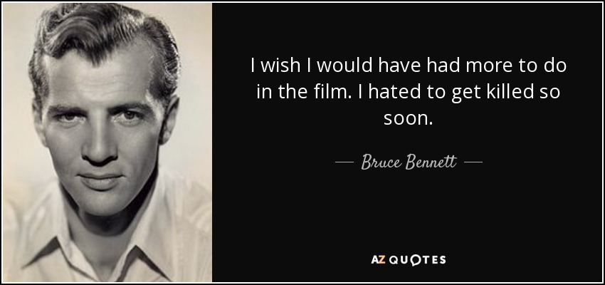 I wish I would have had more to do in the film. I hated to get killed so soon. - Bruce Bennett