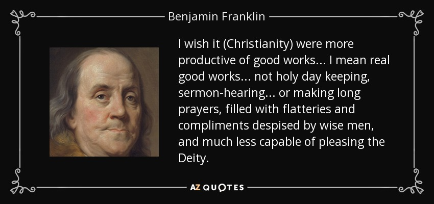 I wish it (Christianity) were more productive of good works ... I mean real good works ... not holy day keeping, sermon-hearing ... or making long prayers, filled with flatteries and compliments despised by wise men, and much less capable of pleasing the Deity. - Benjamin Franklin