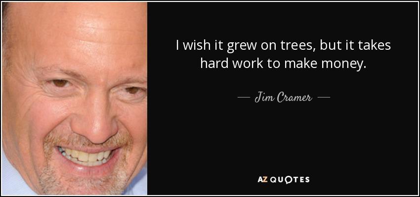 I wish it grew on trees, but it takes hard work to make money. - Jim Cramer