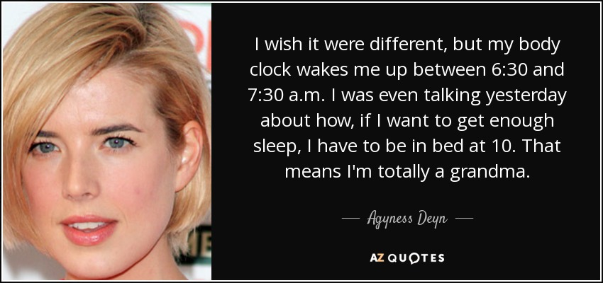 I wish it were different, but my body clock wakes me up between 6:30 and 7:30 a.m. I was even talking yesterday about how, if I want to get enough sleep, I have to be in bed at 10. That means I'm totally a grandma. - Agyness Deyn