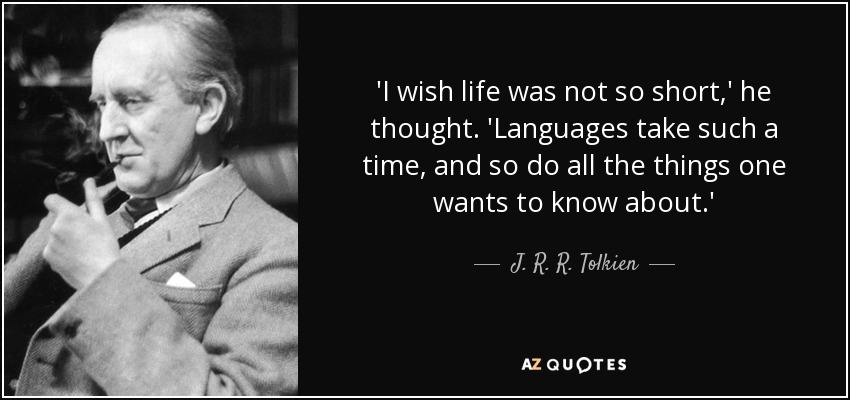 'I wish life was not so short,' he thought. 'Languages take such a time, and so do all the things one wants to know about.' - J. R. R. Tolkien