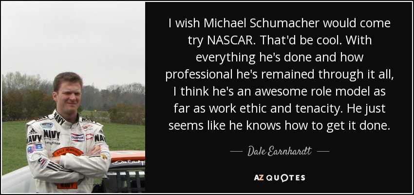 I wish Michael Schumacher would come try NASCAR. That'd be cool. With everything he's done and how professional he's remained through it all, I think he's an awesome role model as far as work ethic and tenacity. He just seems like he knows how to get it done. - Dale Earnhardt, Jr.