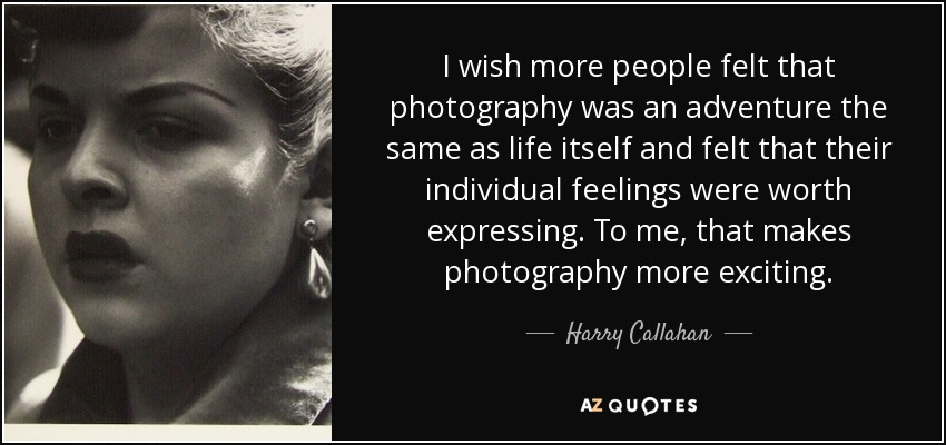 I wish more people felt that photography was an adventure the same as life itself and felt that their individual feelings were worth expressing. To me, that makes photography more exciting. - Harry Callahan