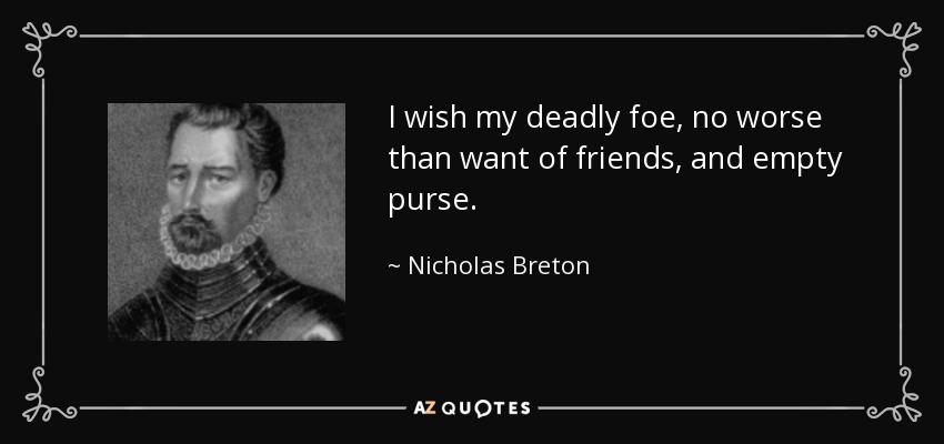 I wish my deadly foe, no worse than want of friends, and empty purse. - Nicholas Breton