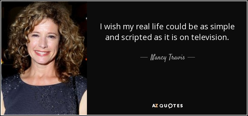 I wish my real life could be as simple and scripted as it is on television. - Nancy Travis