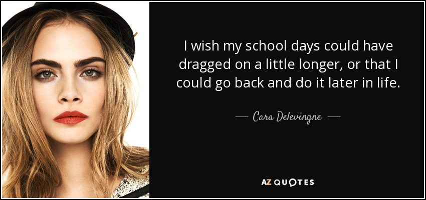 Cara Delevingne Quote I Wish My School Days Could Have Dragged On A