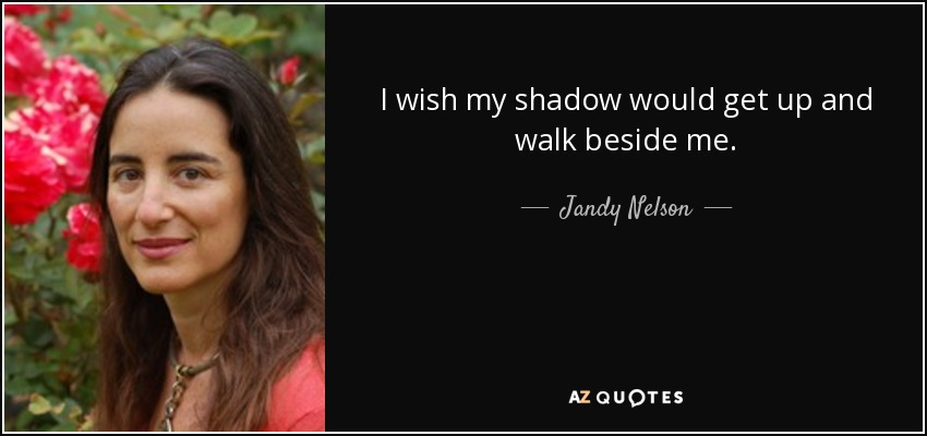 I wish my shadow would get up and walk beside me. - Jandy Nelson