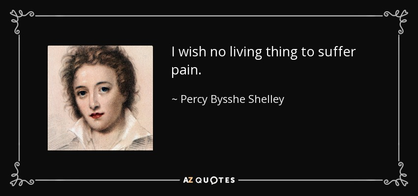 I wish no living thing to suffer pain. - Percy Bysshe Shelley
