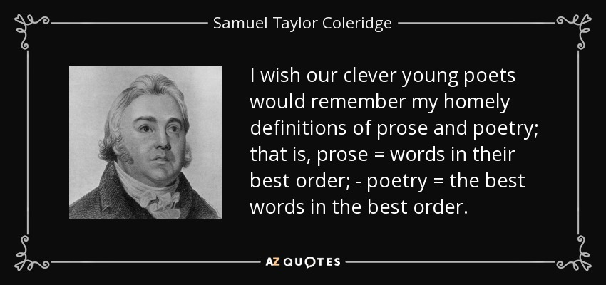 I wish our clever young poets would remember my homely definitions of prose and poetry; that is, prose = words in their best order; - poetry = the best words in the best order. - Samuel Taylor Coleridge