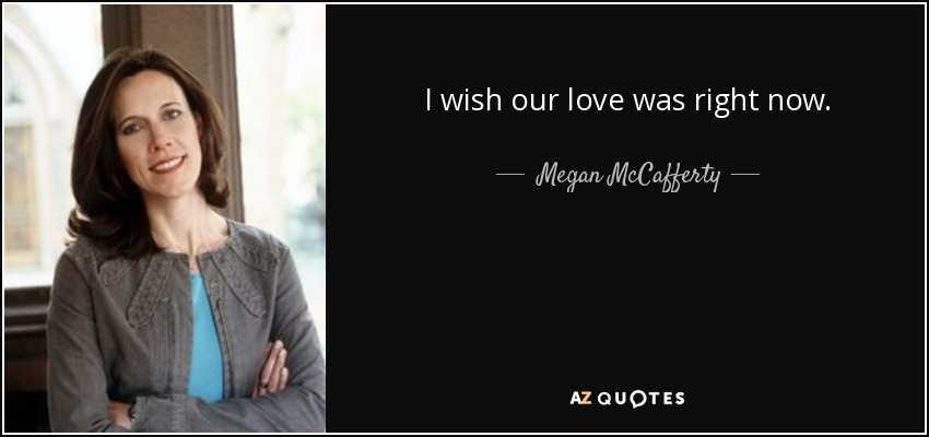 I wish our love was right now. - Megan McCafferty
