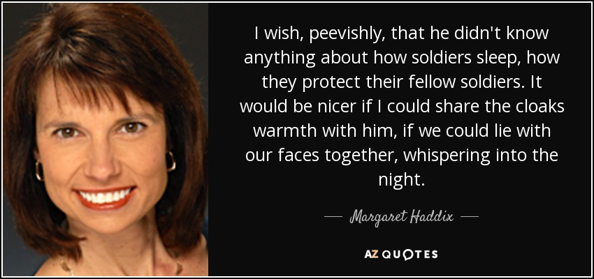 I wish, peevishly, that he didn't know anything about how soldiers sleep, how they protect their fellow soldiers. It would be nicer if I could share the cloaks warmth with him, if we could lie with our faces together, whispering into the night. - Margaret Haddix