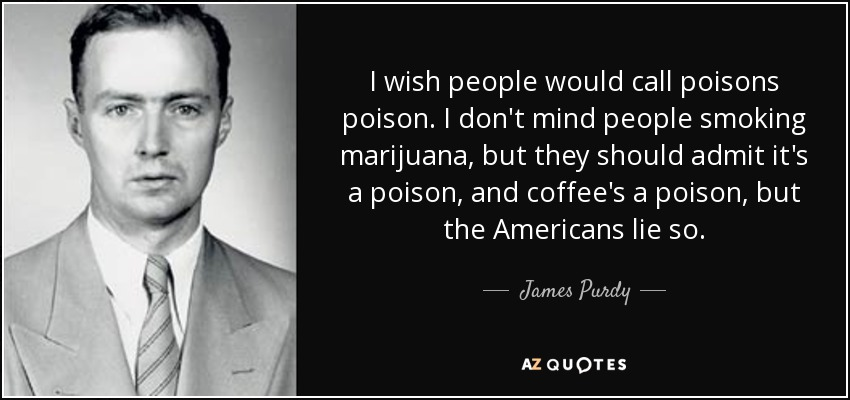 I wish people would call poisons poison. I don't mind people smoking marijuana, but they should admit it's a poison, and coffee's a poison, but the Americans lie so. - James Purdy