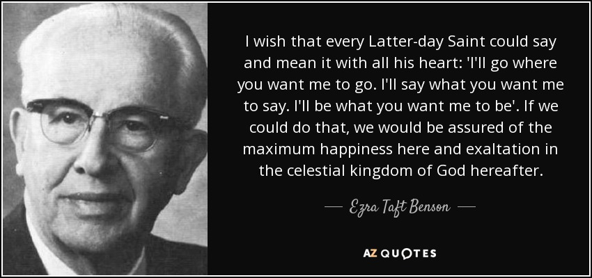 I wish that every Latter-day Saint could say and mean it with all his heart: 'I'll go where you want me to go. I'll say what you want me to say. I'll be what you want me to be'. If we could do that, we would be assured of the maximum happiness here and exaltation in the celestial kingdom of God hereafter. - Ezra Taft Benson