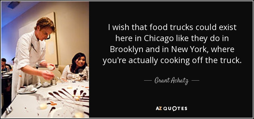 I wish that food trucks could exist here in Chicago like they do in Brooklyn and in New York, where you're actually cooking off the truck. - Grant Achatz