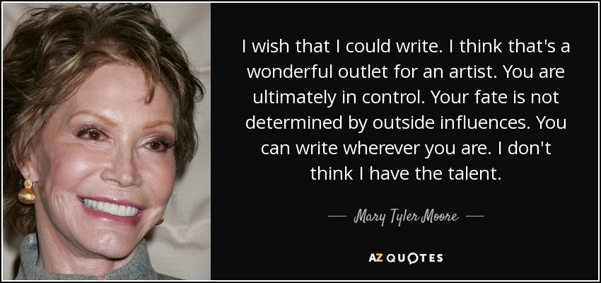 I wish that I could write. I think that's a wonderful outlet for an artist. You are ultimately in control. Your fate is not determined by outside influences. You can write wherever you are. I don't think I have the talent. - Mary Tyler Moore