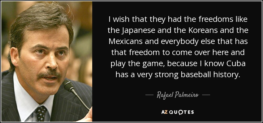 I wish that they had the freedoms like the Japanese and the Koreans and the Mexicans and everybody else that has that freedom to come over here and play the game, because I know Cuba has a very strong baseball history. - Rafael Palmeiro