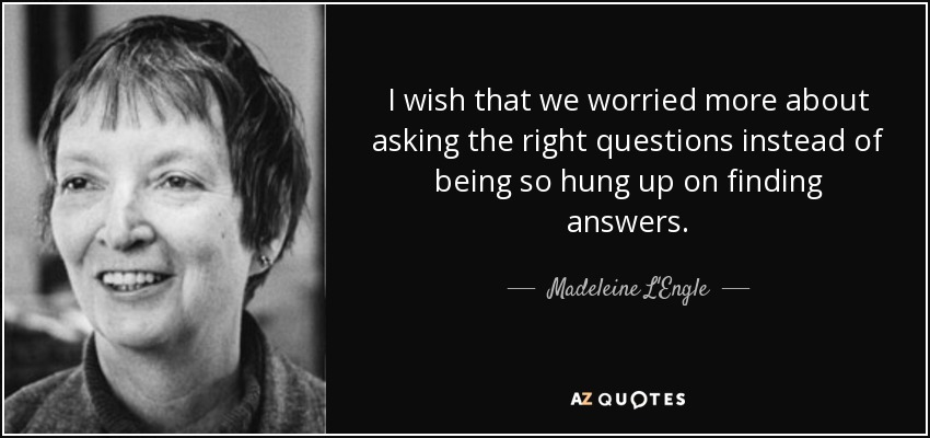 I wish that we worried more about asking the right questions instead of being so hung up on finding answers. - Madeleine L'Engle