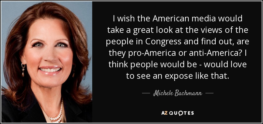 I wish the American media would take a great look at the views of the people in Congress and find out, are they pro-America or anti-America? I think people would be - would love to see an expose like that. - Michele Bachmann