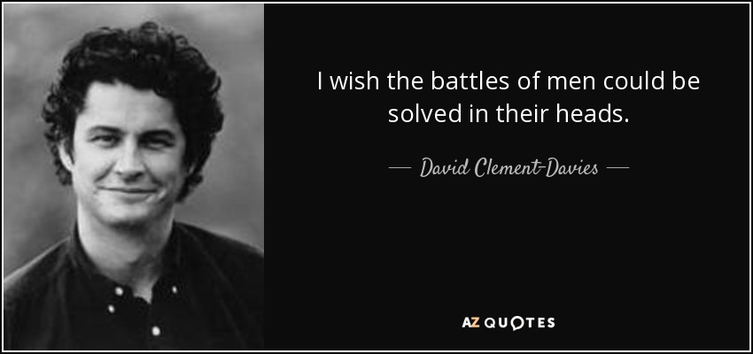 I wish the battles of men could be solved in their heads. - David Clement-Davies