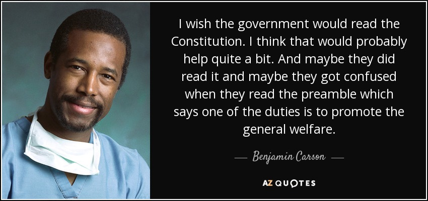 I wish the government would read the Constitution. I think that would probably help quite a bit. And maybe they did read it and maybe they got confused when they read the preamble which says one of the duties is to promote the general welfare. - Benjamin Carson
