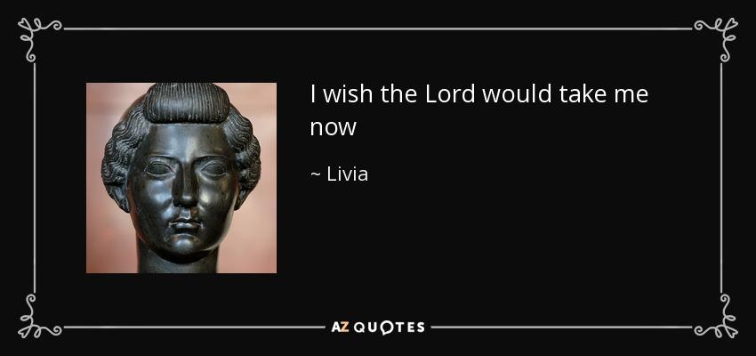 I wish the Lord would take me now - Livia