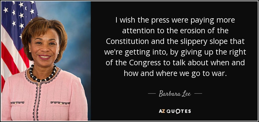 I wish the press were paying more attention to the erosion of the Constitution and the slippery slope that we're getting into, by giving up the right of the Congress to talk about when and how and where we go to war. - Barbara Lee