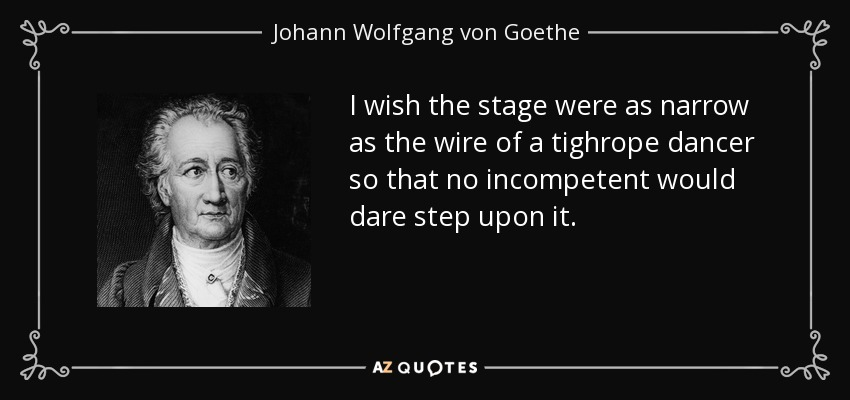 I wish the stage were as narrow as the wire of a tighrope dancer so that no incompetent would dare step upon it. - Johann Wolfgang von Goethe