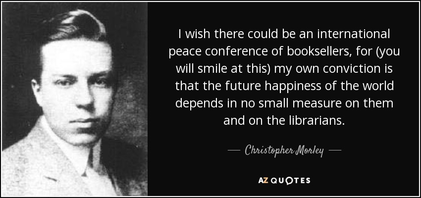 I wish there could be an international peace conference of booksellers, for (you will smile at this) my own conviction is that the future happiness of the world depends in no small measure on them and on the librarians. - Christopher Morley
