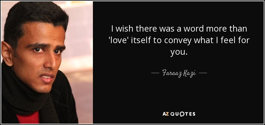 I wish there was a word more than 'love' itself to convey what I feel for you. - Faraaz Kazi
