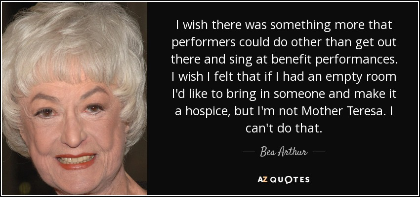 I wish there was something more that performers could do other than get out there and sing at benefit performances. I wish I felt that if I had an empty room I'd like to bring in someone and make it a hospice, but I'm not Mother Teresa. I can't do that. - Bea Arthur